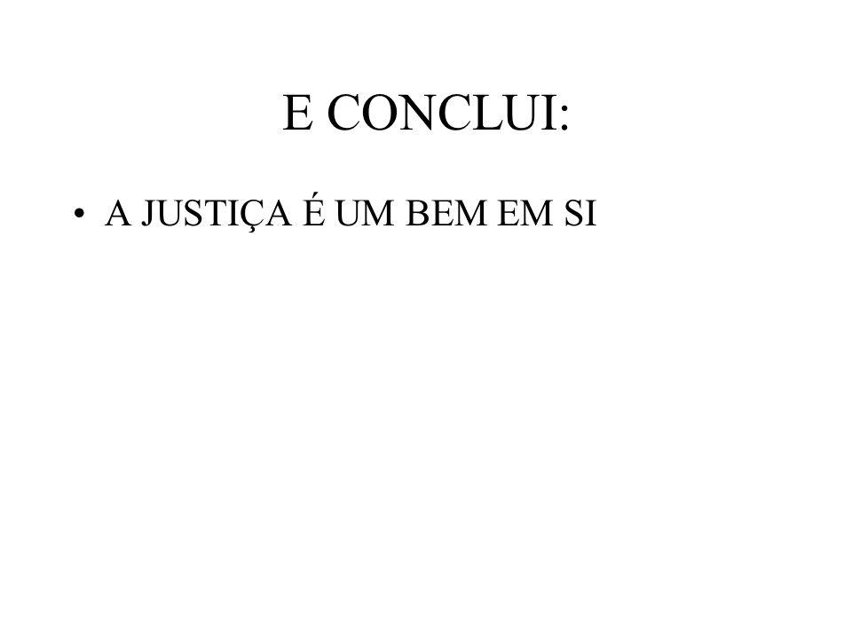 E CONCLUI: A JUSTIÇA É UM BEM EM SI