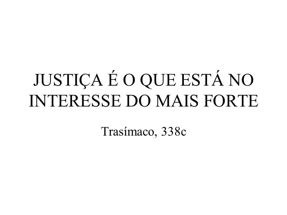 JUSTIÇA É O QUE ESTÁ NO INTERESSE DO MAIS FORTE Trasímaco, 338c