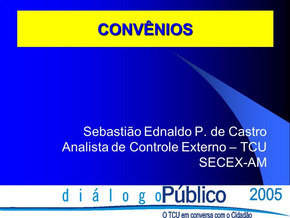 CONVÊNIOS Sebastião Ednaldo P. de Castro Analista de Controle Externo – TCU SECEX-AM
