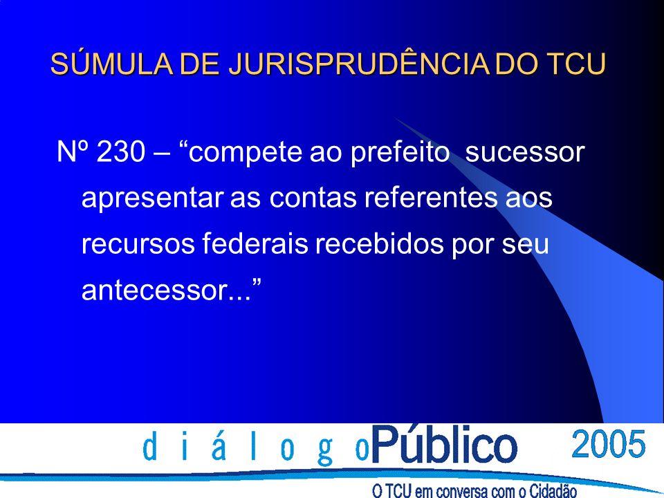 Nº 230 – compete ao prefeito sucessor apresentar as contas referentes aos recursos federais recebidos por seu antecessor... SÚMULA DE JURISPRUDÊNCIA D
