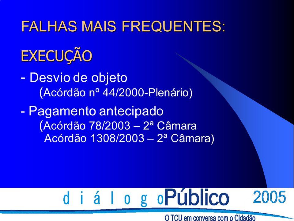 EXECUÇÃO - Desvio de objeto ( Acórdão nº 44/2000-Plenário) - Pagamento antecipado ( Acórdão 78/2003 – 2ª Câmara Acórdão 1308/2003 – 2ª Câmara) FALHAS
