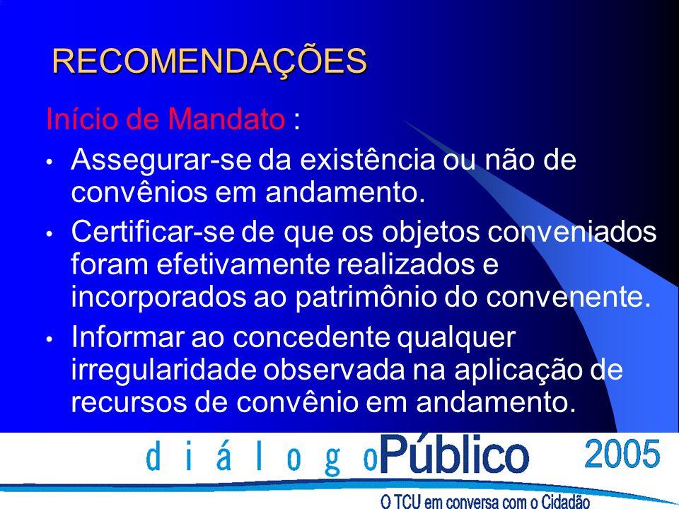 RECOMENDAÇÕES Início de Mandato : Assegurar-se da existência ou não de convênios em andamento. Certificar-se de que os objetos conveniados foram efeti