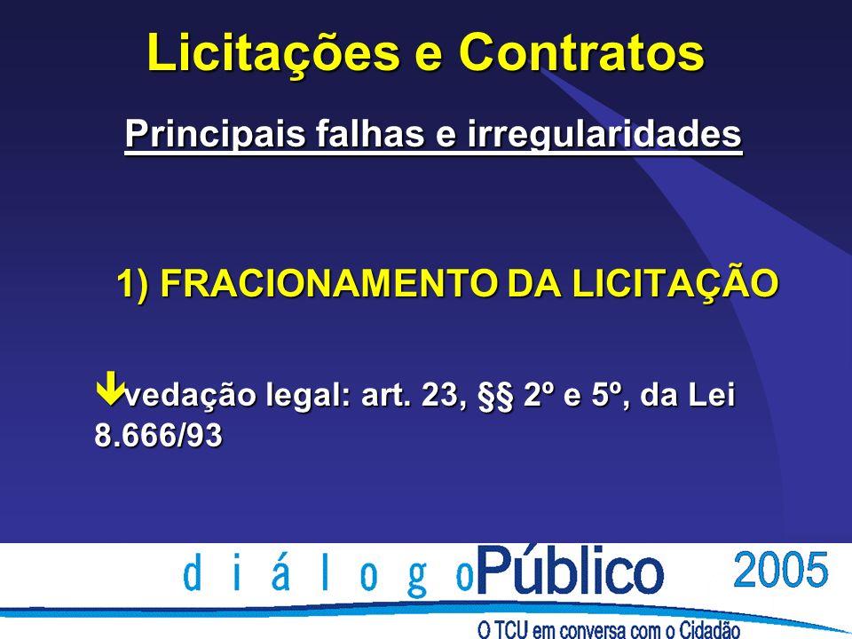 Licitações e Contratos Principais falhas e irregularidades 1) FRACIONAMENTO DA LICITAÇÃO ê vedação legal: art. 23, §§ 2º e 5º, da Lei 8.666/93
