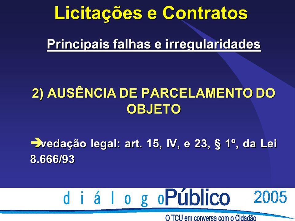 Licitações e Contratos Principais falhas e irregularidades 2) AUSÊNCIA DE PARCELAMENTO DO OBJETO è vedação legal: art. 15, IV, e 23, § 1º, da Lei 8.66