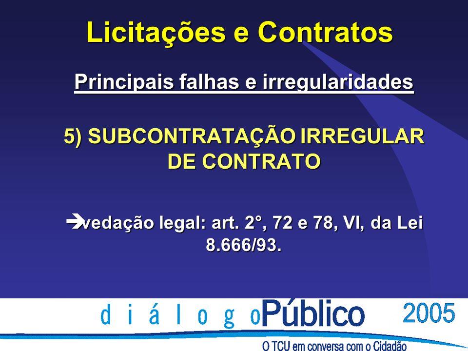 Licitações e Contratos Principais falhas e irregularidades 5) SUBCONTRATAÇÃO IRREGULAR DE CONTRATO è vedação legal: art. 2°, 72 e 78, VI, da Lei 8.666
