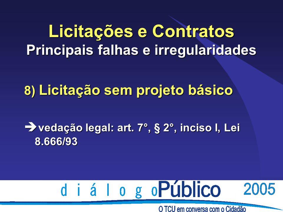 Licitações e Contratos Principais falhas e irregularidades 8) Licitação sem projeto básico è vedação legal: art. 7°, § 2°, inciso I, Lei 8.666/93
