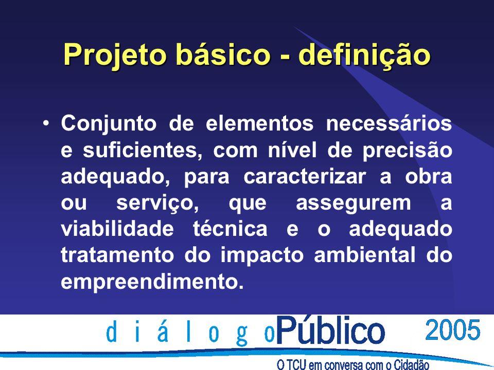 Projeto básico - definição Conjunto de elementos necessários e suficientes, com nível de precisão adequado, para caracterizar a obra ou serviço, que a