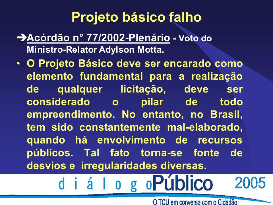 Projeto básico falho èAcórdão n° - èAcórdão n° 77/2002-Plenário - Voto do Ministro-Relator Adylson Motta. O Projeto Básico deve ser encarado como elem