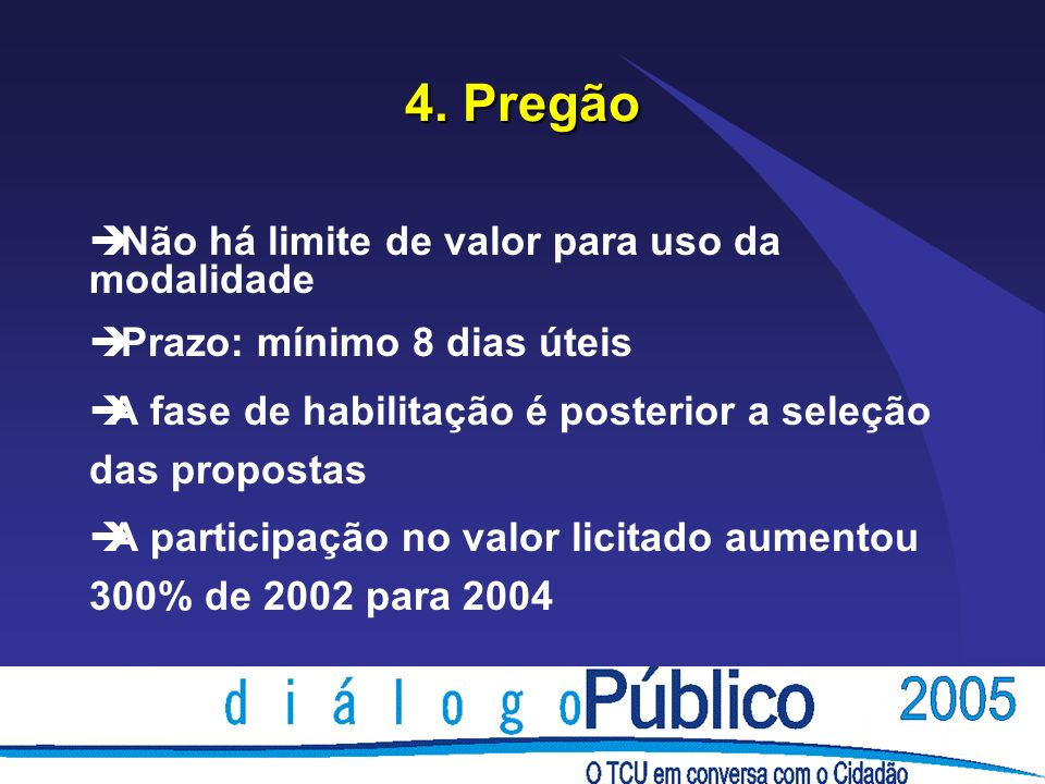 4. Pregão è Não há limite de valor para uso da modalidade è Prazo: mínimo 8 dias úteis èA fase de habilitação é posterior a seleção das propostas èA p