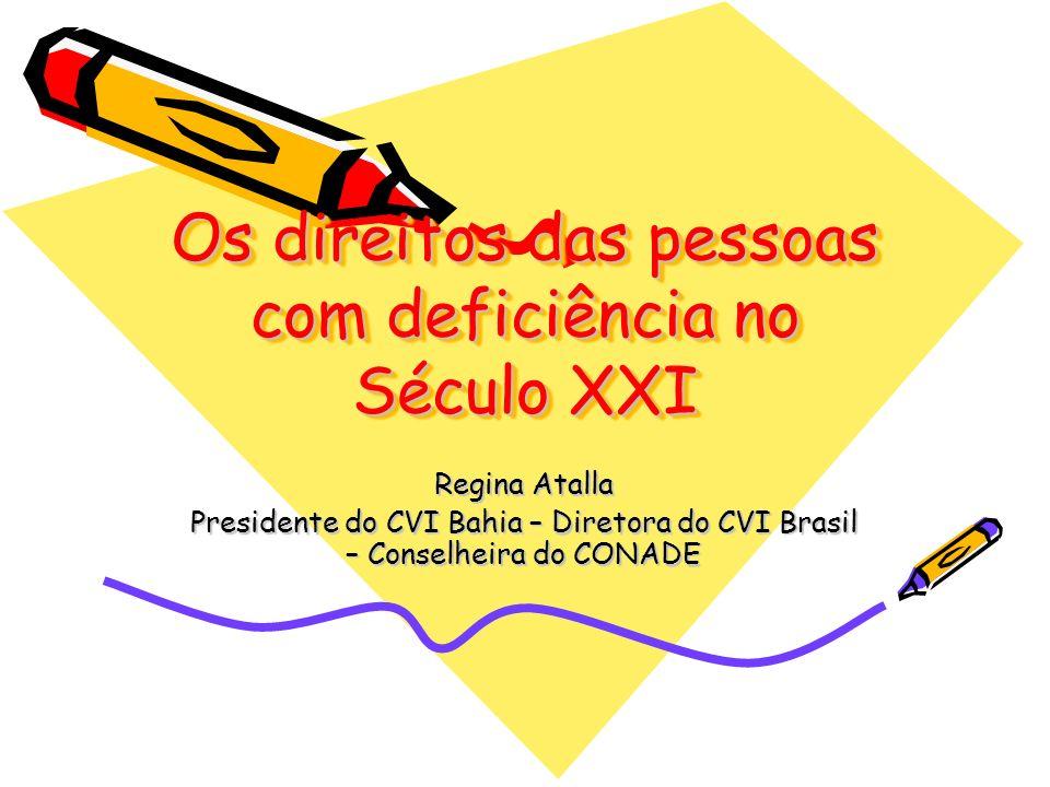 Os direitos das pessoas com deficiência no Século XXI Regina Atalla Presidente do CVI Bahia – Diretora do CVI Brasil – Conselheira do CONADE