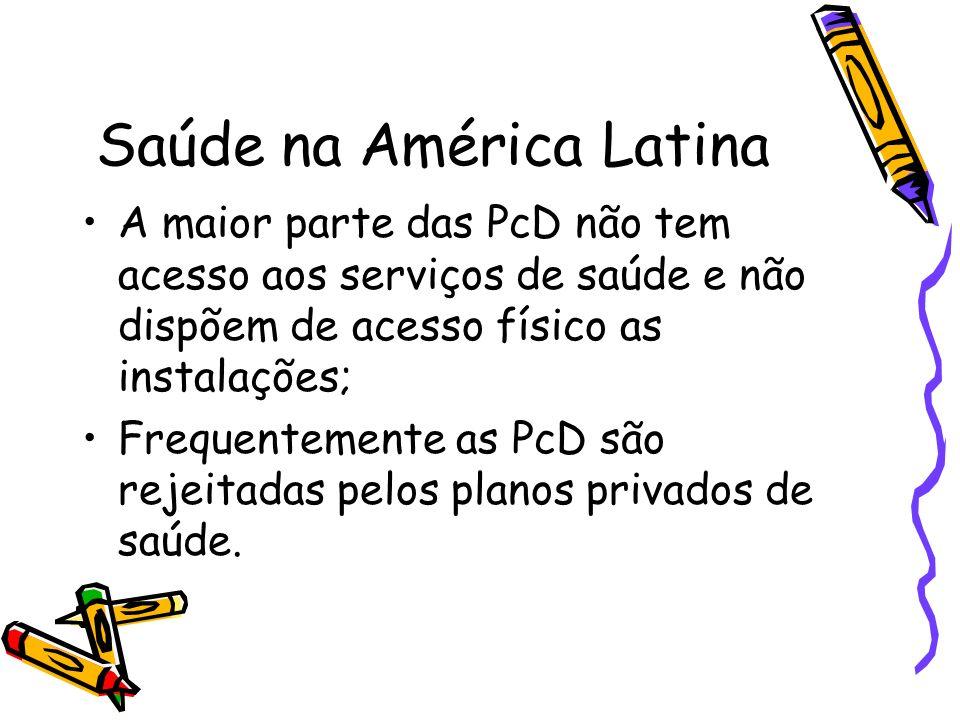 Saúde na América Latina A maior parte das PcD não tem acesso aos serviços de saúde e não dispõem de acesso físico as instalações; Frequentemente as Pc