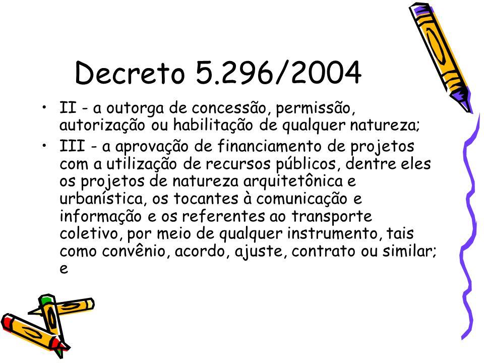 Decreto 5.296/2004 II - a outorga de concessão, permissão, autorização ou habilitação de qualquer natureza; III - a aprovação de financiamento de proj