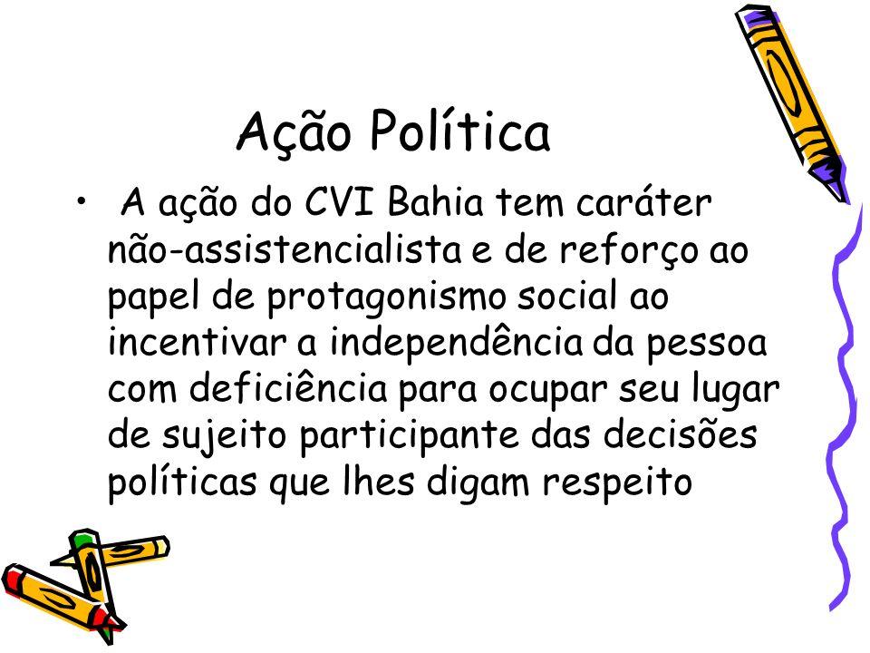 Ação Política A ação do CVI Bahia tem caráter não-assistencialista e de reforço ao papel de protagonismo social ao incentivar a independência da pesso