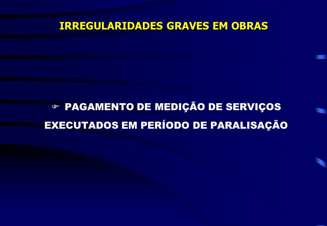 IRREGULARIDADES GRAVES EM OBRAS PAGAMENTO DE MEDIÇÃO DE SERVIÇOS EXECUTADOS EM PERÍODO DE PARALISAÇÃO