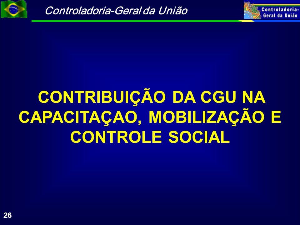 Controladoria-Geral da União 26 CONTRIBUIÇÃO DA CGU NA CAPACITAÇAO, MOBILIZAÇÃO E CONTROLE SOCIAL