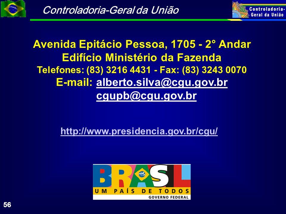 Controladoria-Geral da União 56 Avenida Epitácio Pessoa, 1705 - 2° Andar Edifício Ministério da Fazenda Telefones: (83) 3216 4431 - Fax: (83) 3243 0070 E-mail: alberto.silva@cgu.gov.br cgupb@cgu.gov.br http://www.presidencia.gov.br/cgu/