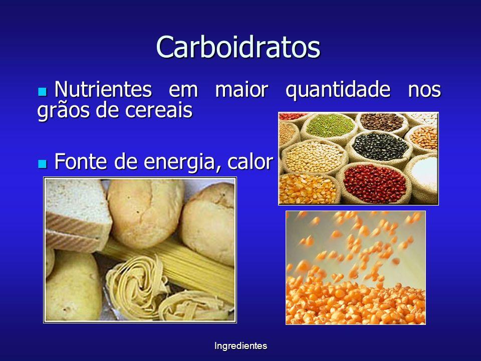 Ingredientes Carboidratos Nutrientes em maior quantidade nos grãos de cereais Nutrientes em maior quantidade nos grãos de cereais Fonte de energia, ca