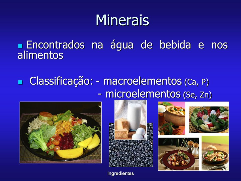 Ingredientes Minerais Encontrados na água de bebida e nos alimentos Encontrados na água de bebida e nos alimentos Classificação: - macroelementos (Ca,