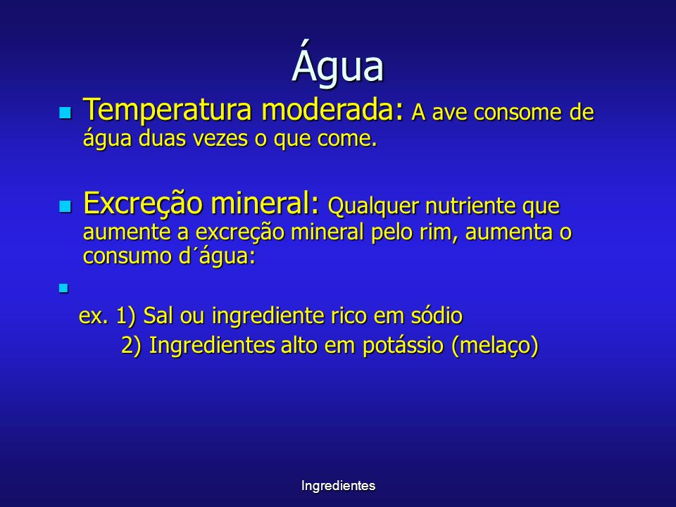Ingredientes Água Temperatura moderada: A ave consome de água duas vezes o que come. Temperatura moderada: A ave consome de água duas vezes o que come