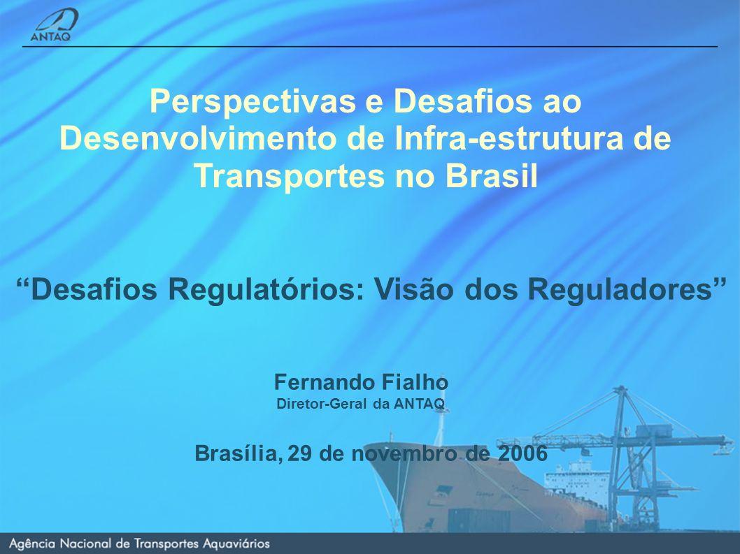 Fernando Fialho Diretor-Geral da ANTAQ Brasília, 29 de novembro de 2006 Perspectivas e Desafios ao Desenvolvimento de Infra-estrutura de Transportes no Brasil Desafios Regulatórios: Visão dos Reguladores