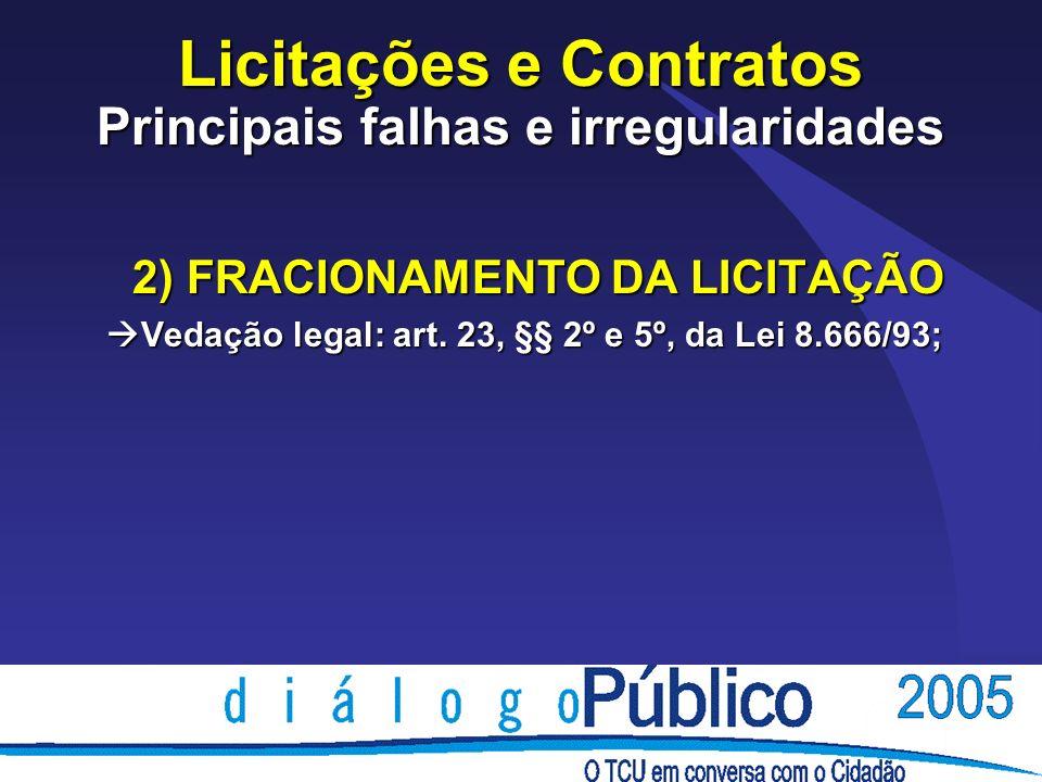 Licitações e Contratos Principais falhas e irregularidades 2) FRACIONAMENTO DA LICITAÇÃO Vedação legal: art. 23, §§ 2º e 5º, da Lei 8.666/93; Vedação