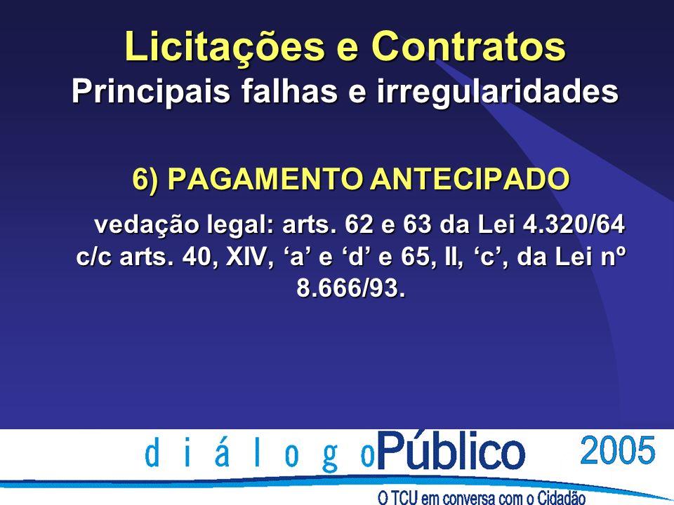 Licitações e Contratos Principais falhas e irregularidades 6) PAGAMENTO ANTECIPADO vedação legal: arts. 62 e 63 da Lei 4.320/64 c/c arts. 40, XIV, a e
