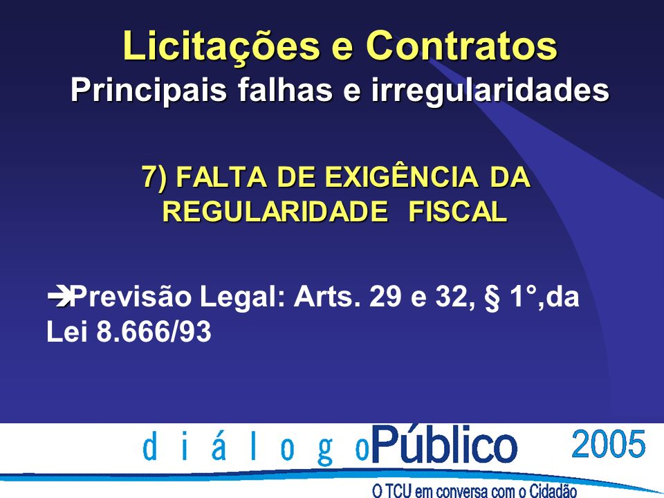 Licitações e Contratos Principais falhas e irregularidades 7) FALTA DE EXIGÊNCIA DA REGULARIDADE FISCAL è è Previsão Legal: Arts. 29 e 32, § 1°,da Lei