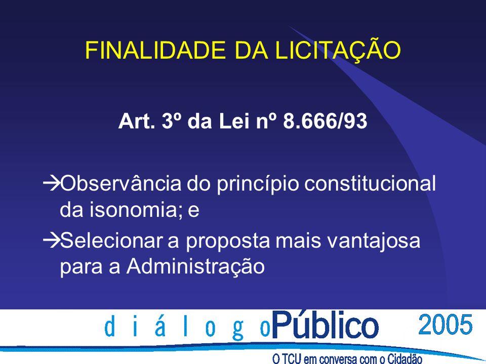 FINALIDADE DA LICITAÇÃO Art. 3º da Lei nº 8.666/93 Observância do princípio constitucional da isonomia; e Selecionar a proposta mais vantajosa para a