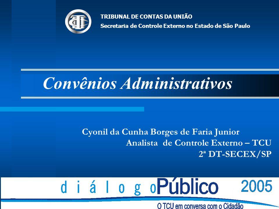 Convênios Administrativos Cyonil da Cunha Borges de Faria Junior Analista de Controle Externo – TCU 2ª DT-SECEX/SP TRIBUNAL DE CONTAS DA UNIÃO Secretaria de Controle Externo no Estado de São Paulo