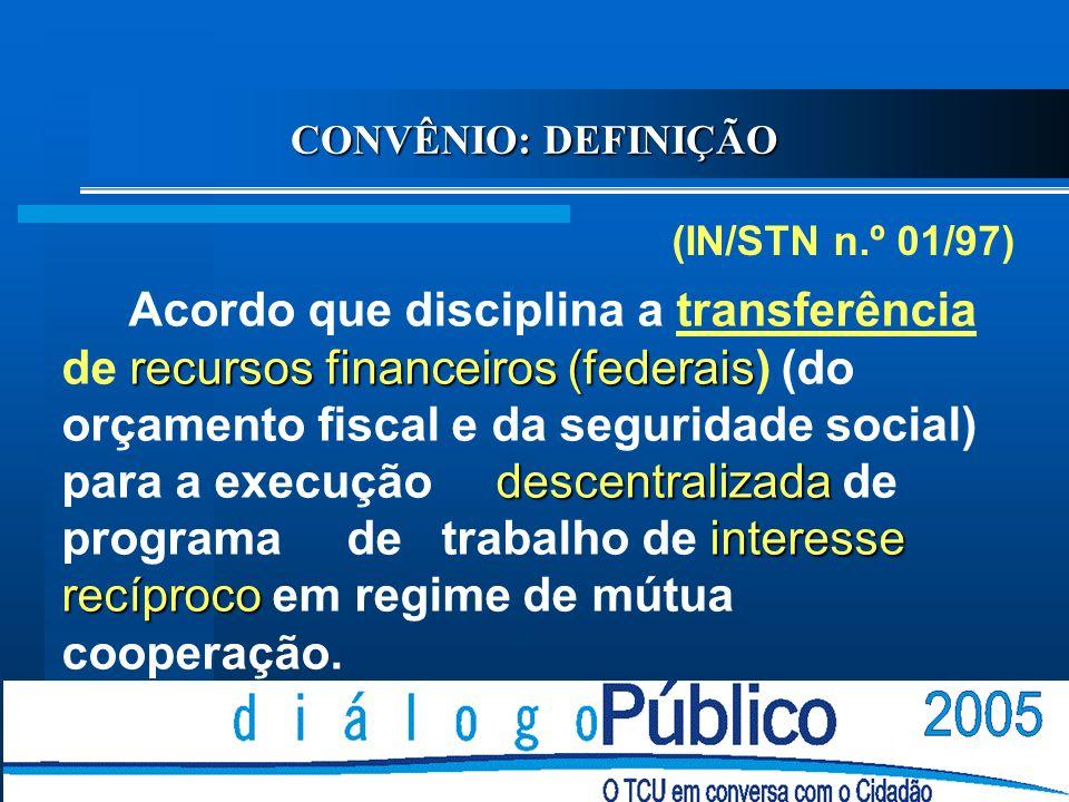 CONVÊNIO: DEFINIÇÃO (IN/STN n.º 01/97) recursos financeiros (federais descentralizada interesse recíproco Acordo que disciplina a transferência de recursos financeiros (federais) (do orçamento fiscal e da seguridade social) para a execução descentralizada de programa de trabalho de interesse recíproco em regime de mútua cooperação.