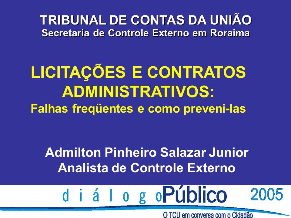 LICITAÇÕES E CONTRATOS ADMINISTRATIVOS: Falhas freqüentes e como preveni-las TRIBUNAL DE CONTAS DA UNIÃO Secretaria de Controle Externo em Roraima Admilton Pinheiro Salazar Junior Analista de Controle Externo