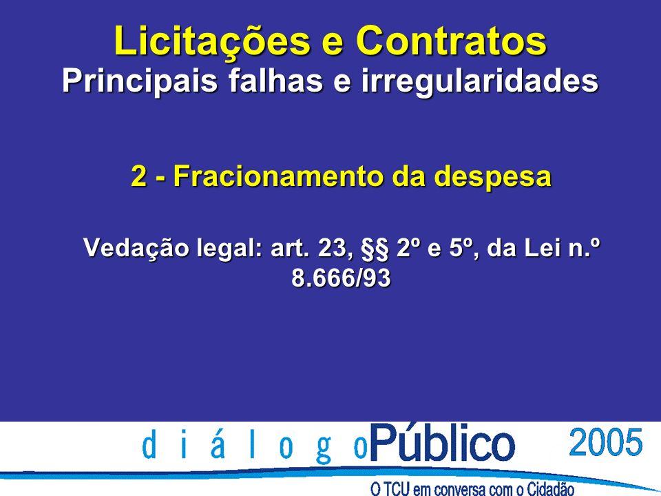 Licitações e Contratos Principais falhas e irregularidades 2 - Fracionamento da despesa Vedação legal: art. 23, §§ 2º e 5º, da Lei n.º 8.666/93