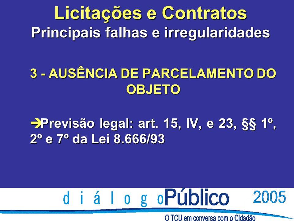 Licitações e Contratos Principais falhas e irregularidades 3 - AUSÊNCIA DE PARCELAMENTO DO OBJETO è Previsão legal: art. 15, IV, e 23, §§ 1º, 2º e 7º