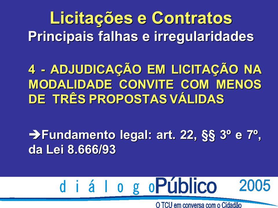 Licitações e Contratos Principais falhas e irregularidades 4 - ADJUDICAÇÃO EM LICITAÇÃO NA MODALIDADE CONVITE COM MENOS DE TRÊS PROPOSTAS VÁLIDAS è Fundamento legal: art.