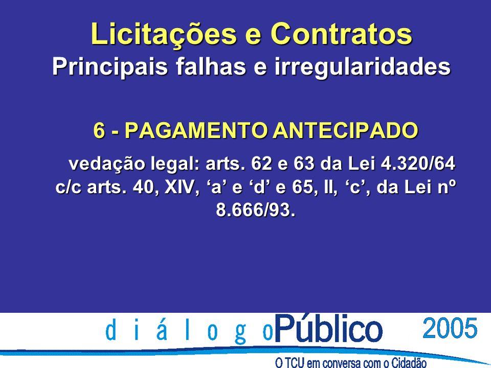 Licitações e Contratos Principais falhas e irregularidades 6 - PAGAMENTO ANTECIPADO vedação legal: arts. 62 e 63 da Lei 4.320/64 c/c arts. 40, XIV, a