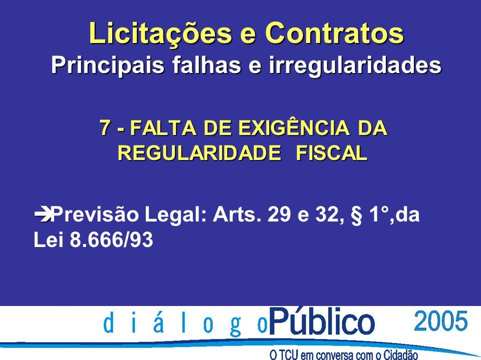 Licitações e Contratos Principais falhas e irregularidades 7 - FALTA DE EXIGÊNCIA DA REGULARIDADE FISCAL è è Previsão Legal: Arts. 29 e 32, § 1°,da Le
