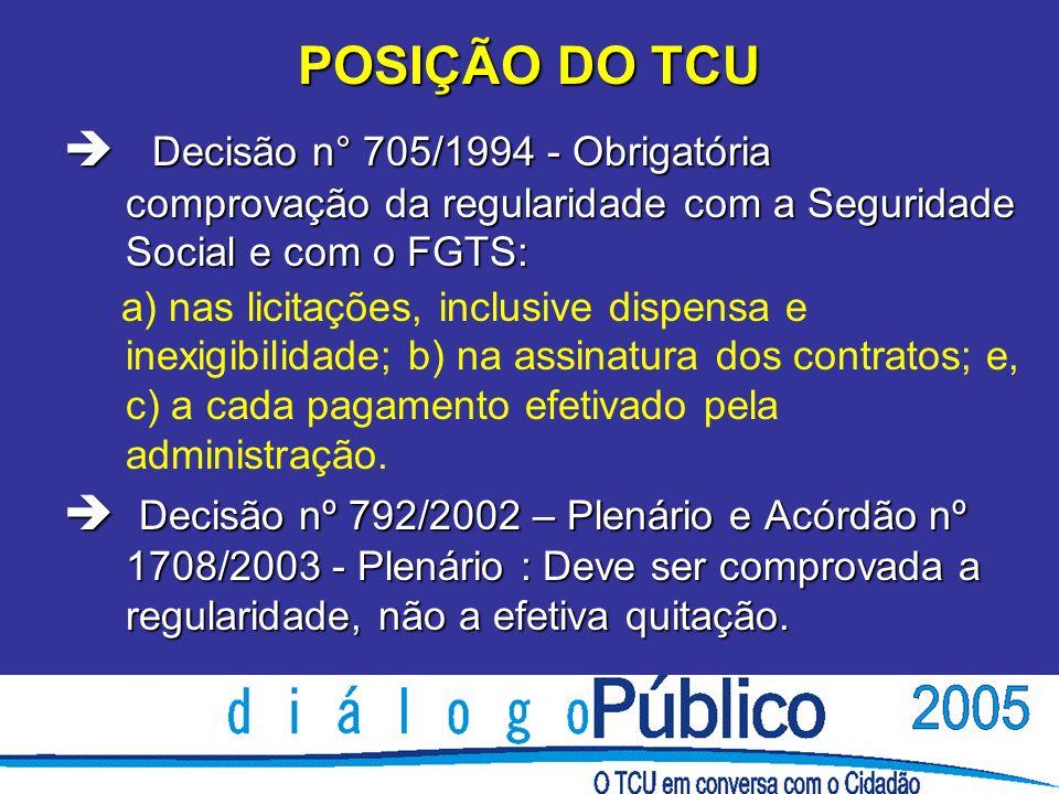 POSIÇÃO DO TCU è Decisão n° 705/1994 - Obrigatória comprovação da regularidade com a Seguridade Social e com o FGTS: a) nas licitações, inclusive disp