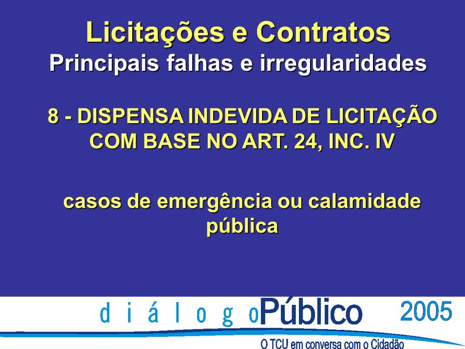 Licitações e Contratos Principais falhas e irregularidades 8 - DISPENSA INDEVIDA DE LICITAÇÃO COM BASE NO ART. 24, INC. IV casos de emergência ou cala