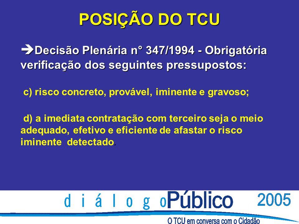 POSIÇÃO DO TCU è Decisão Plenária n° 347/1994 - Obrigatória verificação dos seguintes pressupostos: c) risco concreto, provável, iminente e gravoso; d) a imediata contratação com terceiro seja o meio adequado, efetivo e eficiente de afastar o risco iminente detectado.