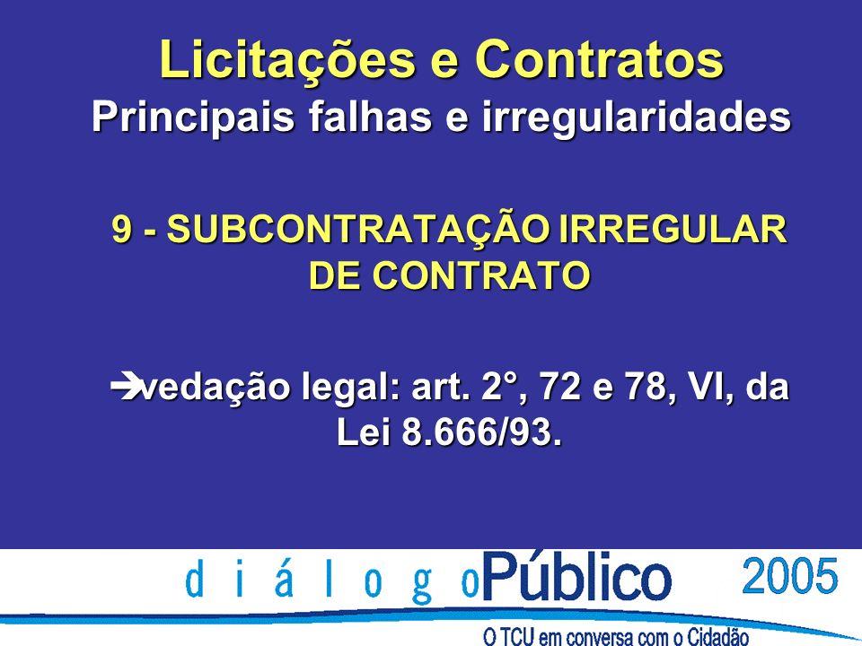 Licitações e Contratos Principais falhas e irregularidades 9 - SUBCONTRATAÇÃO IRREGULAR DE CONTRATO è vedação legal: art. 2°, 72 e 78, VI, da Lei 8.66