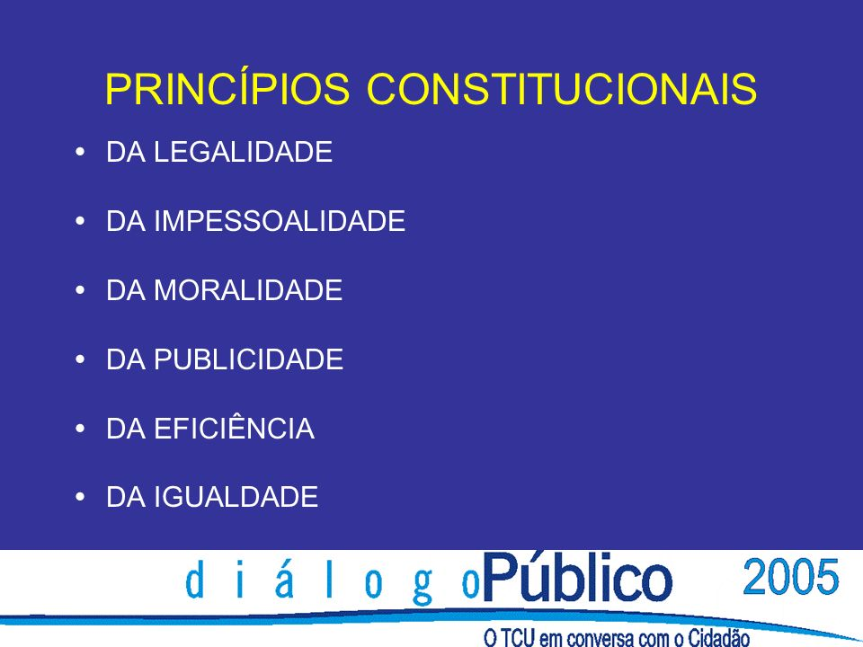 PRINCÍPIOS CONSTITUCIONAIS DA LEGALIDADE DA IMPESSOALIDADE DA MORALIDADE DA PUBLICIDADE DA EFICIÊNCIA DA IGUALDADE