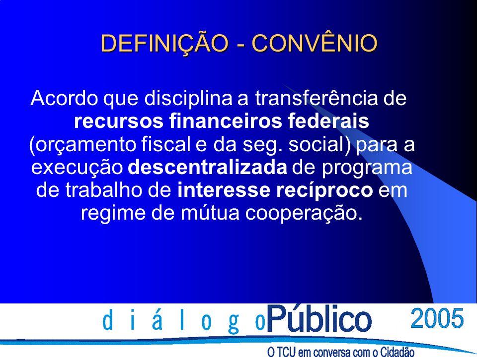 CONVÊNIOS Concedente: órgão ou entidade da Administração Pública direta ou indireta responsável pela transferência de recursos financeiros ou descentralização de créditos orçamentários destinados à transferência voluntária.