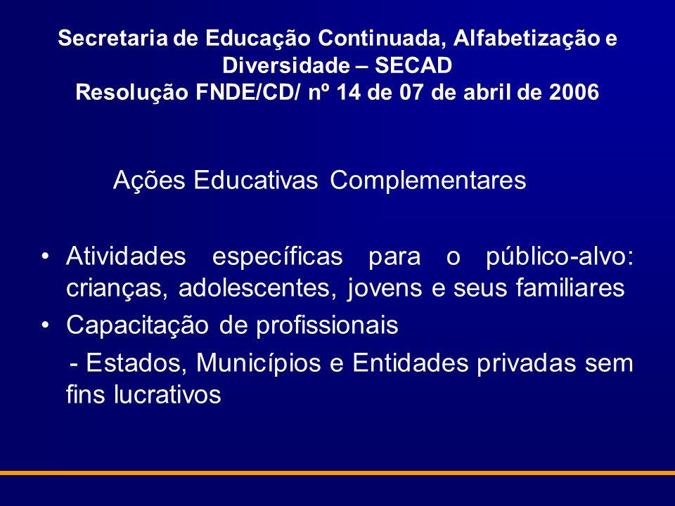 Secretaria de Educação Continuada, Alfabetização e Diversidade – SECAD Resolução FNDE/CD/ nº 14 de 07 de abril de 2006 Ações Educativas Complementares