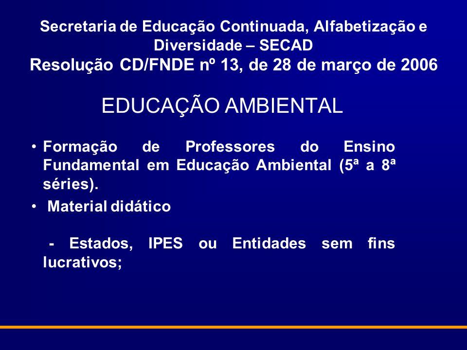 Secretaria de Educação Continuada, Alfabetização e Diversidade – SECAD Resolução CD/FNDE nº 13, de 28 de março de 2006 EDUCAÇÃO AMBIENTAL Formação de