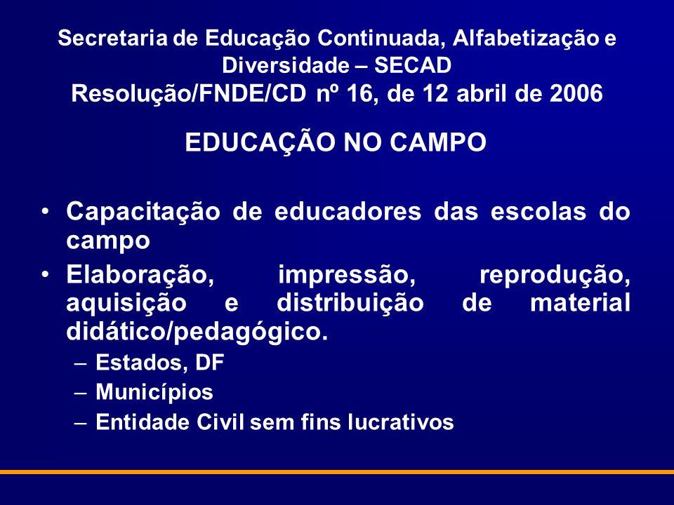 Secretaria de Educação Continuada, Alfabetização e Diversidade – SECAD Resolução/FNDE/CD nº 16, de 12 abril de 2006 EDUCAÇÃO NO CAMPO Capacitação de e