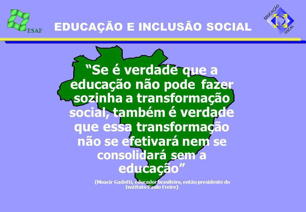 ESAF EDUCAÇÃO E INCLUSÃO SOCIAL Se é verdade que a educação não pode fazer sozinha a transformação social, também é verdade que essa transformação não se efetivará nem se consolidará sem a educação (Moacir Gadotti, educador brasileiro, então presidente do Instituto Paulo Freire)
