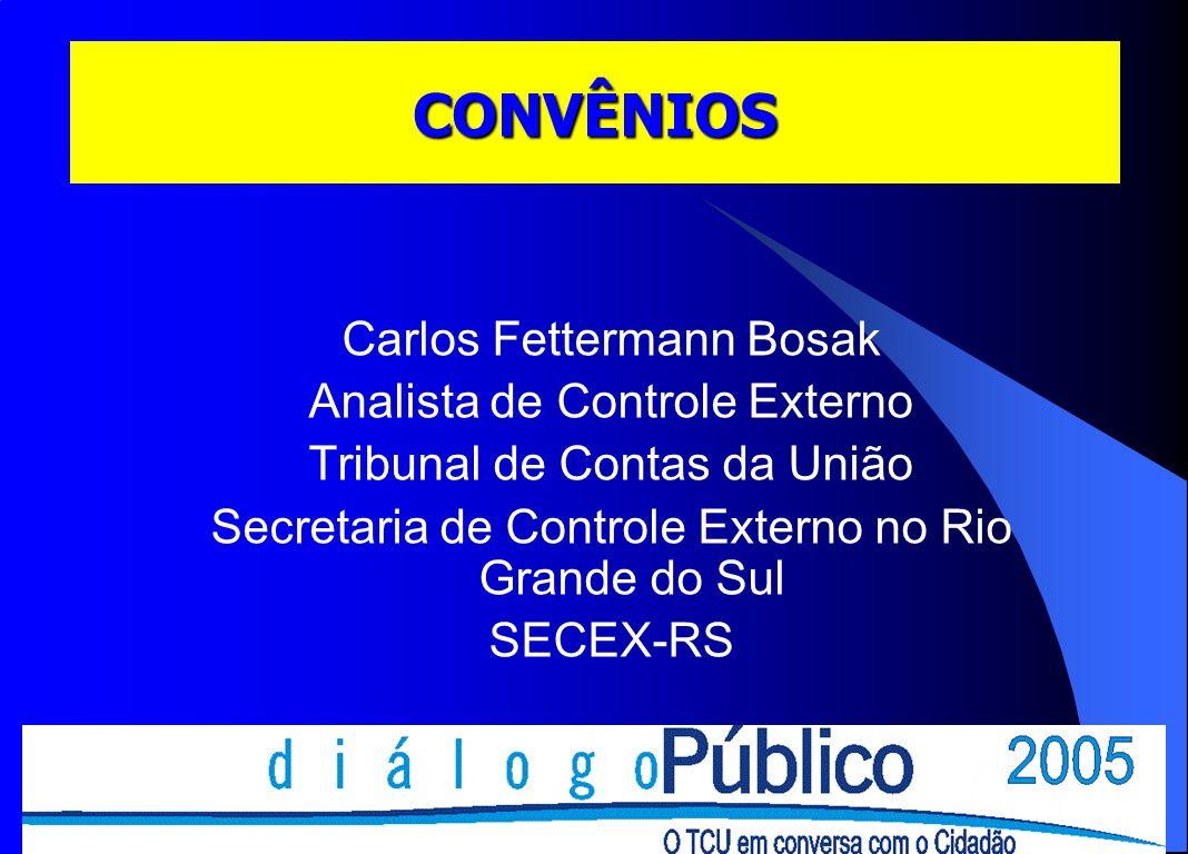 CONVÊNIOS Carlos Fettermann Bosak Analista de Controle Externo Tribunal de Contas da União Secretaria de Controle Externo no Rio Grande do Sul SECEX-R