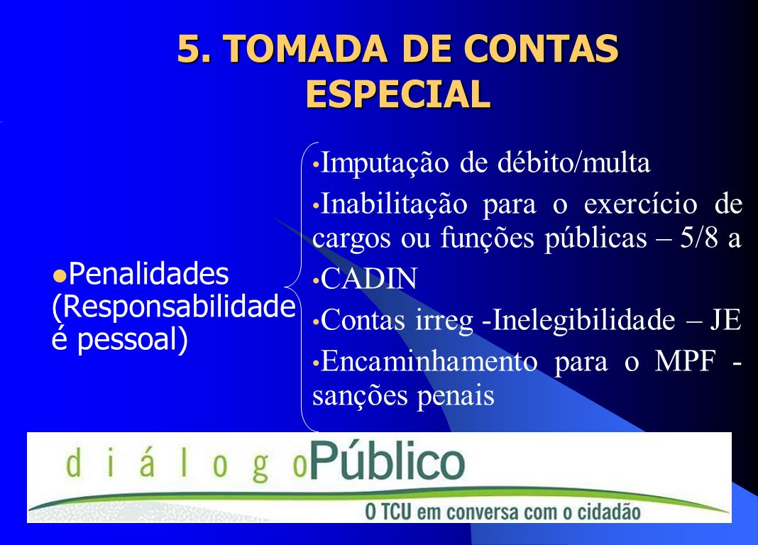 5. TOMADA DE CONTAS ESPECIAL Penalidades (Responsabilidade é pessoal) Imputação de débito/multa Inabilitação para o exercício de cargos ou funções púb