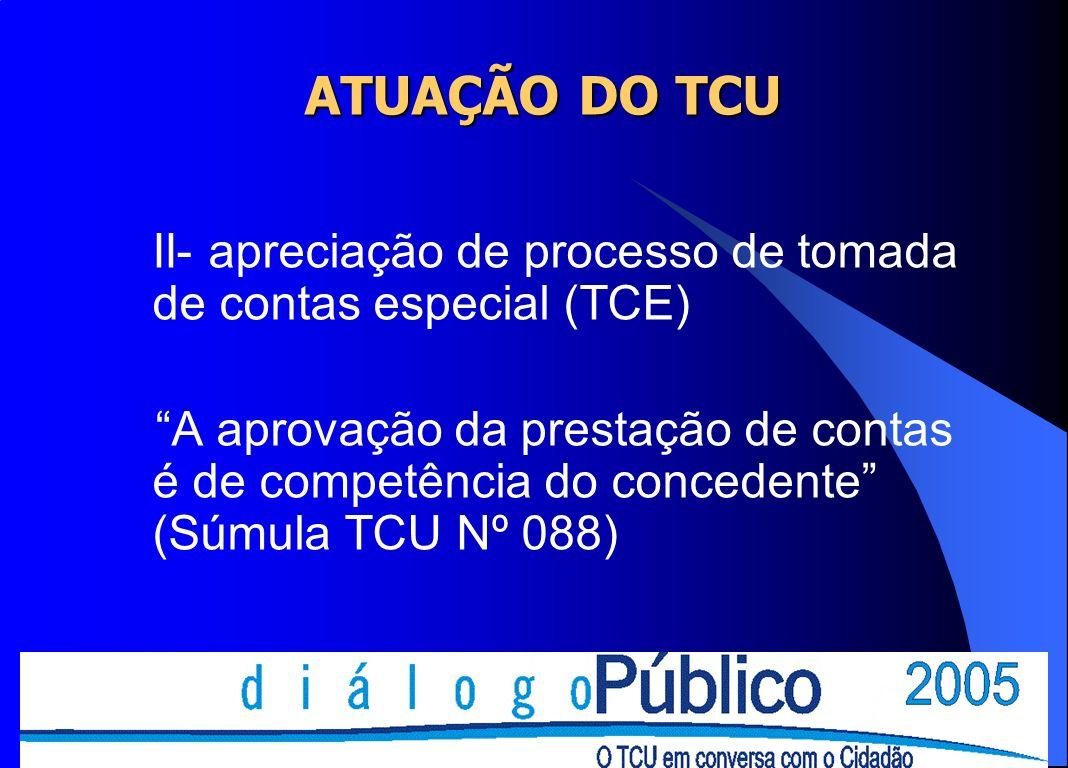 ATUAÇÃO DO TCU II- apreciação de processo de tomada de contas especial (TCE) A aprovação da prestação de contas é de competência do concedente (Súmula