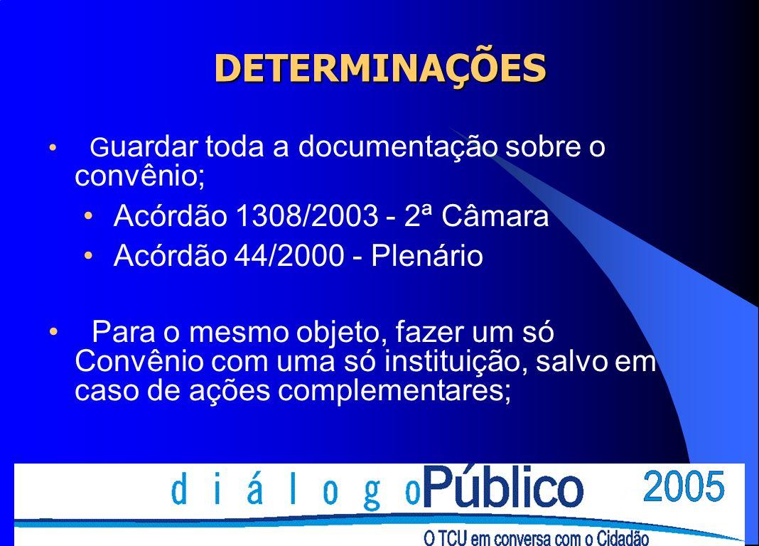 DETERMINAÇÕES G uardar toda a documentação sobre o convênio; Acórdão 1308/2003 - 2ª Câmara Acórdão 44/2000 - Plenário Para o mesmo objeto, fazer um só